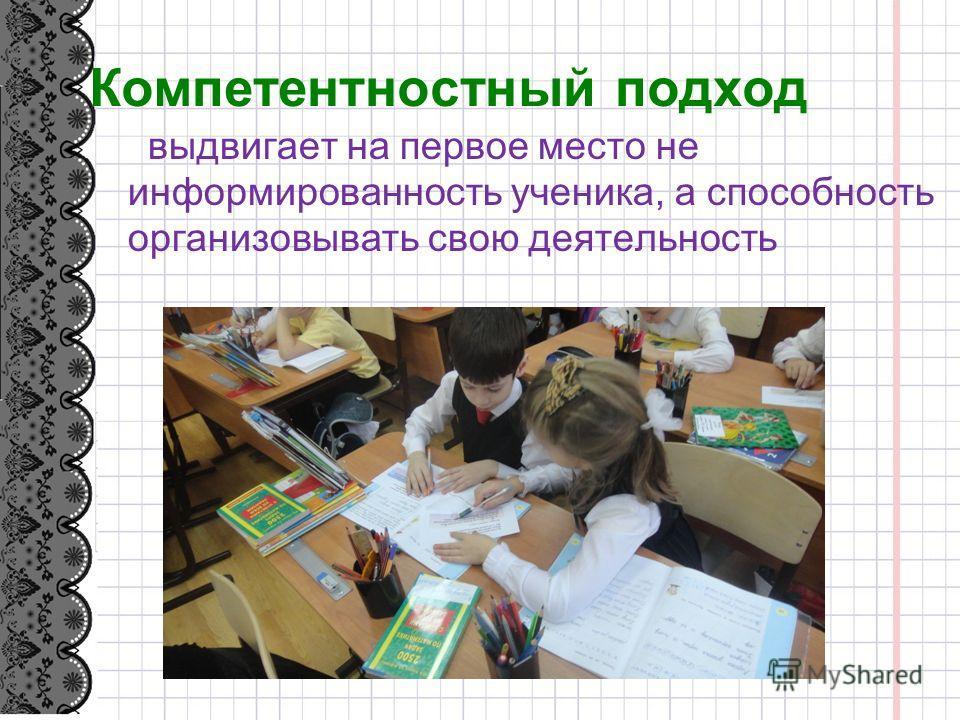 Компетентностный подход выдвигает на первое место не информированность ученика, а способность организовывать свою деятелиность