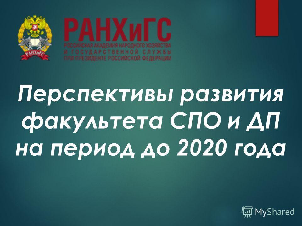 Перспективы развития факультета СПО и ДП на период до 2020 года
