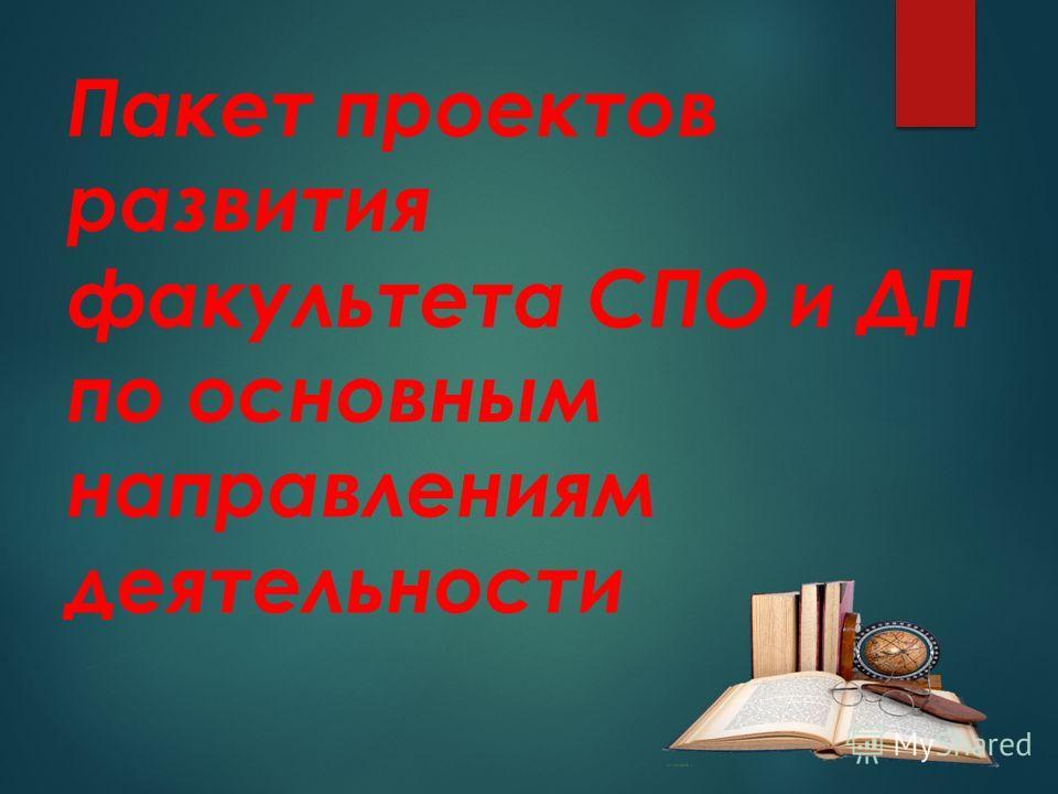 Пакет проектов развития факультета СПО и ДП по основным направлениям деятельности