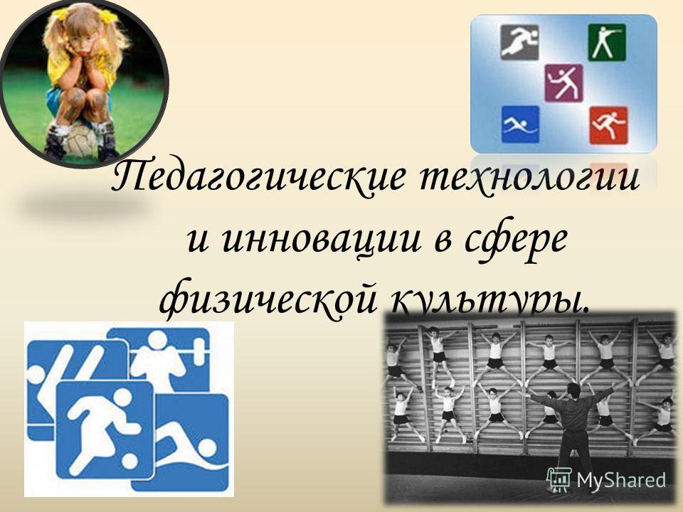 Педагогические технологии и инновации в сфере физической культуры.