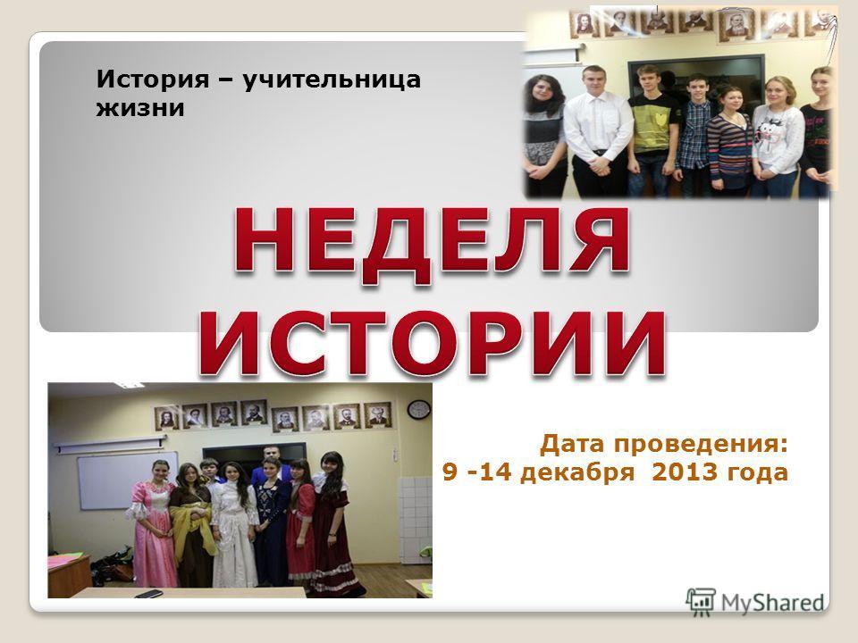 Дата проведения: 9 -14 декабря 2013 года История – учительница жизни
