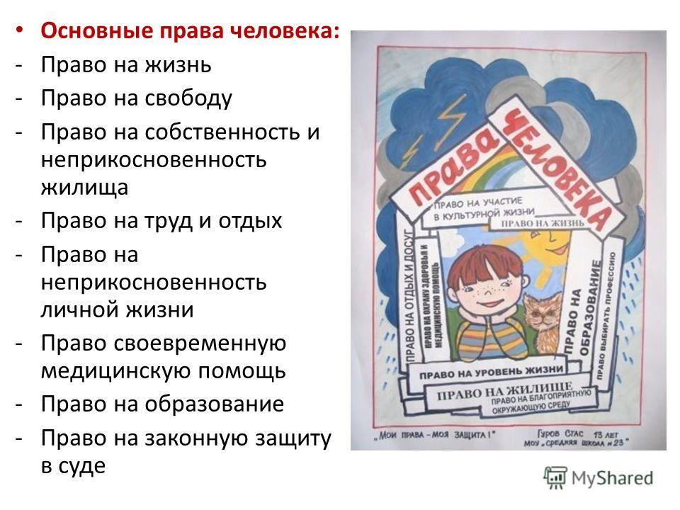 Права человека: Основные права человека: -Право на жизнь -Право на свободу -Право на собственность и неприкосновенность жилища -Право на труд и отдых -Право на неприкосновенность личной жизни -Право своевременную медицинскую помощь -Право на образова