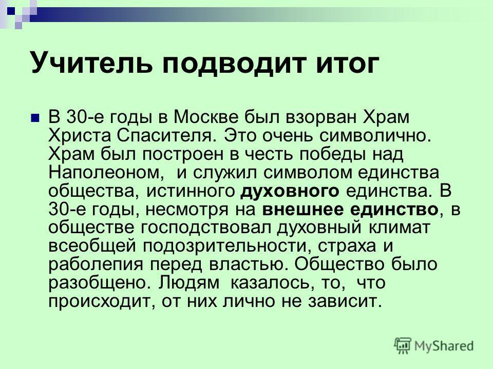 Учитель подводит итог В 30-е годы в Москве был взорван Храм Христа Спасителя. Это очень символично. Храм был построен в честь победы над Наполеоном, и служил символом единства общества, истинного духовного единства. В 30-е годы, несмотря на внешнее е