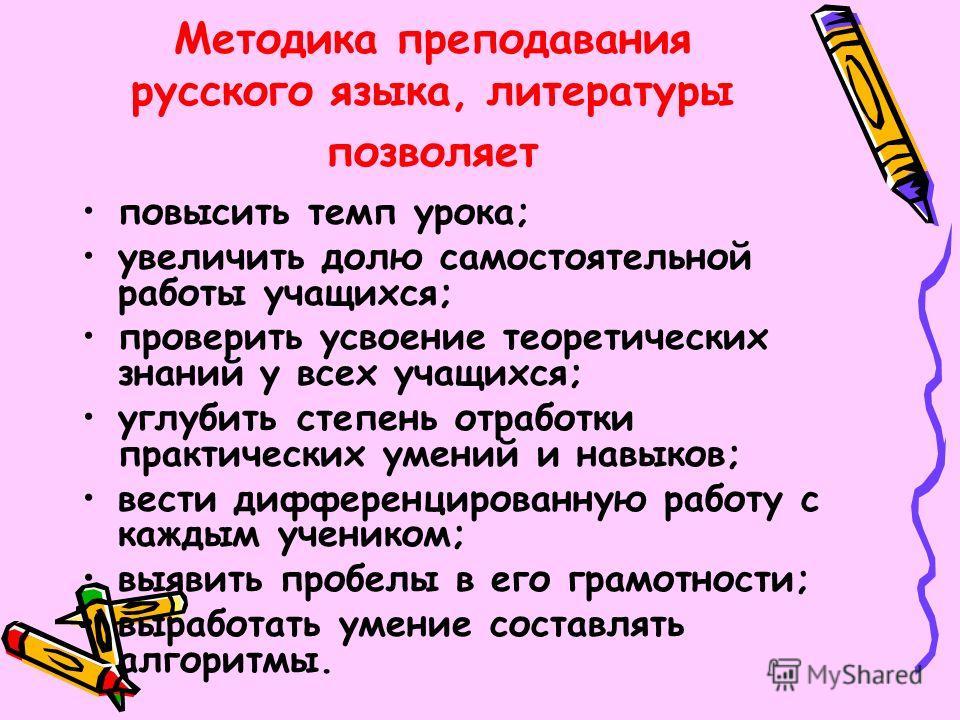 Методика преподавания русского языка, литературы позволяет повысить темп урока; увеличить долю самостоятельной работы учащихся; проверить усвоение теоретических знаний у всех учащихся; углубить степень отработки практических умений и навыков; вести д