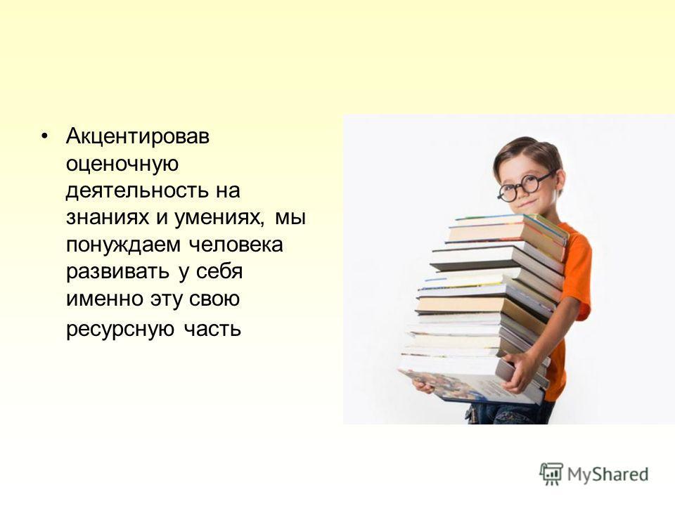 Акцентировав оценочную деятельность на знаниях и умениях, мы понуждаем человека развивать у себя именно эту свою ресурсную часть