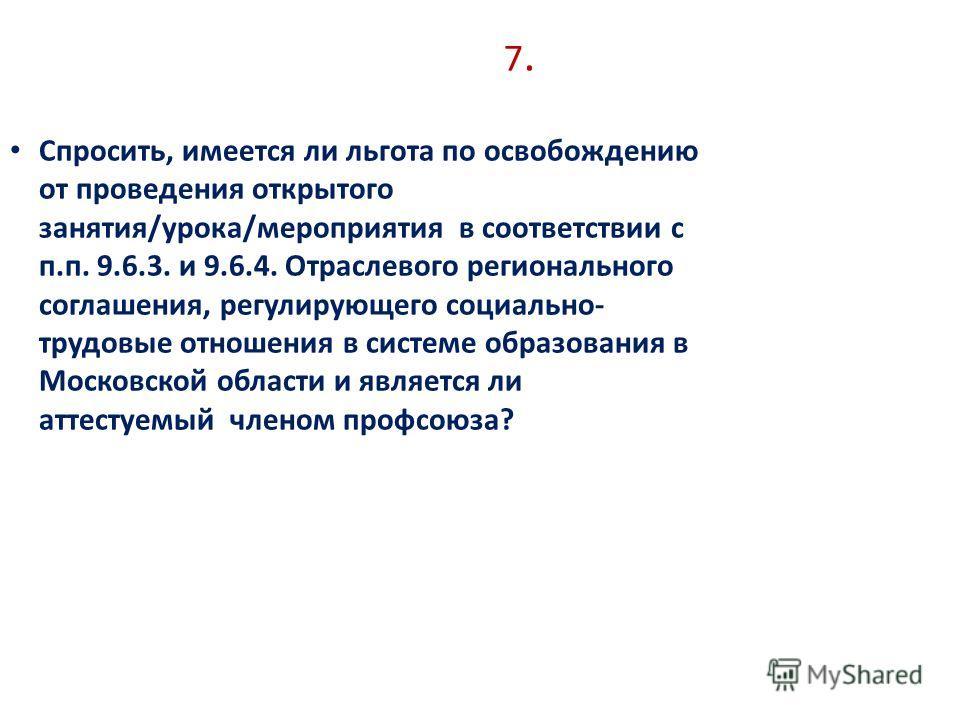 7.7. Спросить, имеется ли льгота по освобождению от проведения открытого занятия/урока/мероприятия в соответствии с п.п. 9.6.3. и 9.6.4. Отраслевого регионального соглашения, регулирующего социально- трудовые отношения в системе образования в Московс