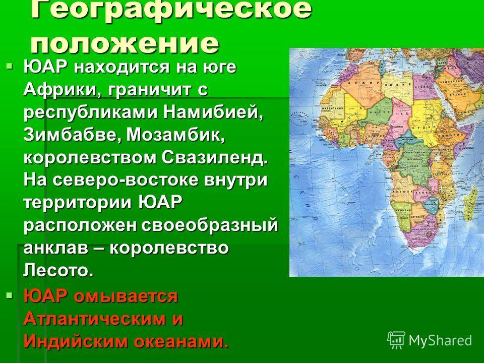 Географическое положение ЮАР находится на юге Африки, граничит с республиками Намибией, Зимбабве, Мозамбик, королевством Свазиленд. На северо-востоке внутри территории ЮАР расположен своеобразный анклав – королевство Лесото. ЮАР находится на юге Афри