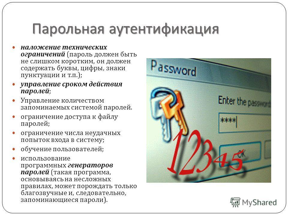 Парольная аутентификация наложение технических ограничений ( пароль должен быть не слишком коротким, он должен содержать буквы, цифры, знаки пунктуации и т. п.); управление сроком действия паролей ; Управление количеством запоминаемых системой пароле