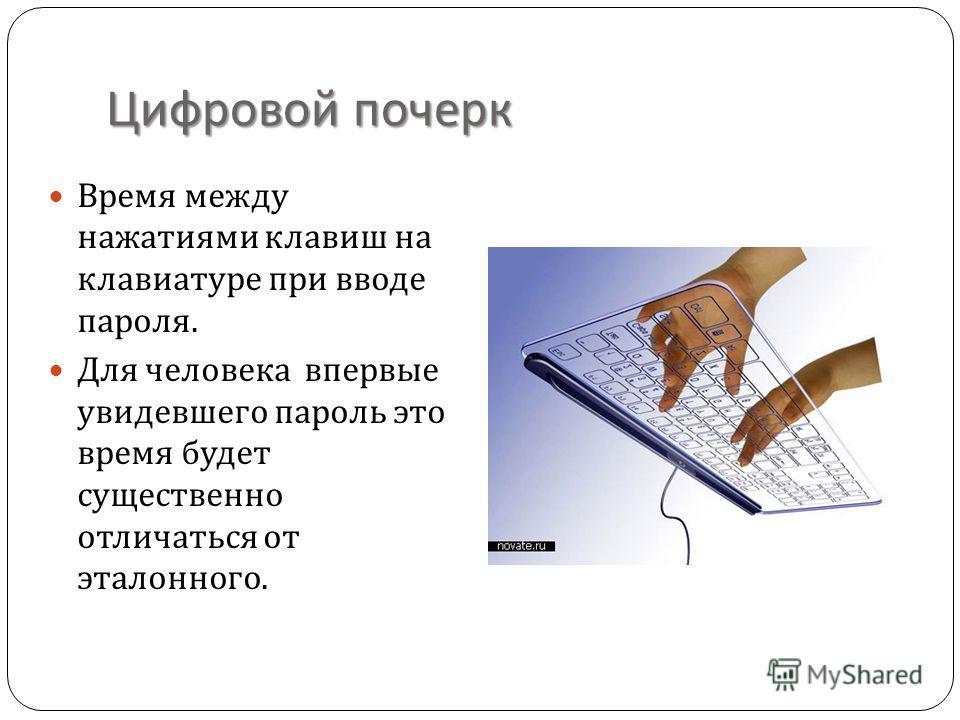 Цифровой почерк Время между нажатиями клавиш на клавиатуре при вводе пароля. Для человека впервые увидевшего пароль это время будет существенно отличаться от эталонного.