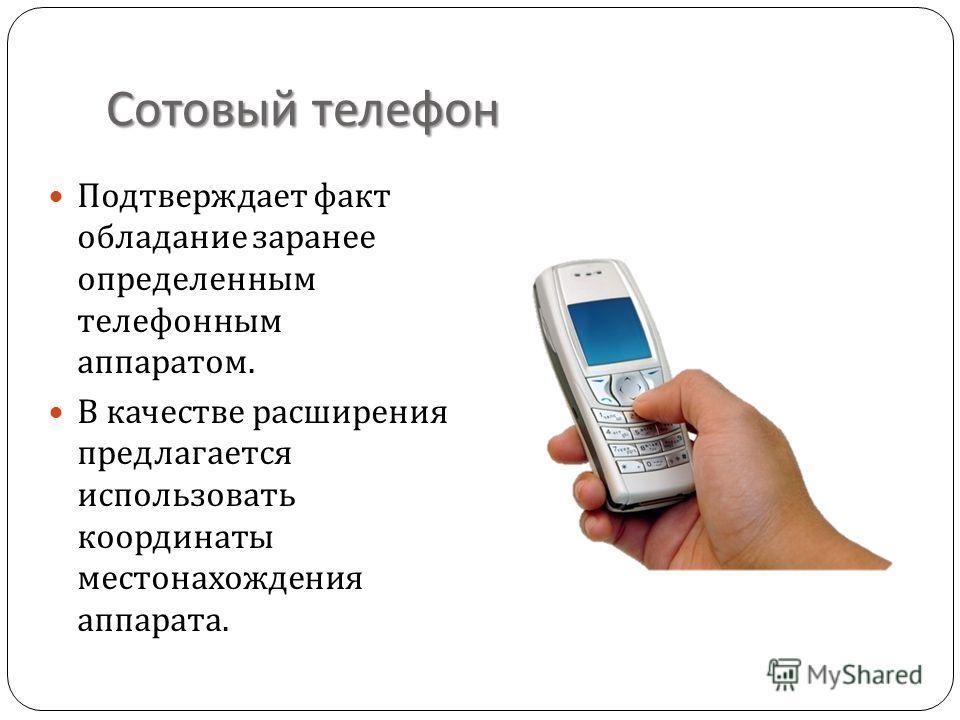 Сотовый телефон Подтверждает факт обладание заранее определенным телефонным аппаратом. В качестве расширения предлагается использовать координаты местонахождения аппарата.