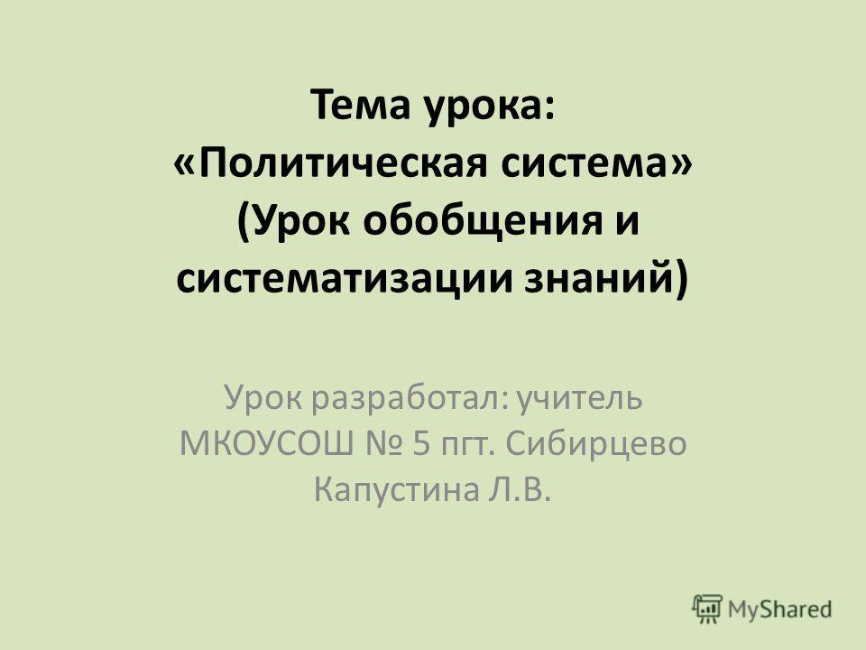 Тема урока: «Политическая система» (Урок обобщения и систематизации знаний) Урок разработал: учитель МКОУСОШ 5 пгт. Сибирцево Капустина Л.В.