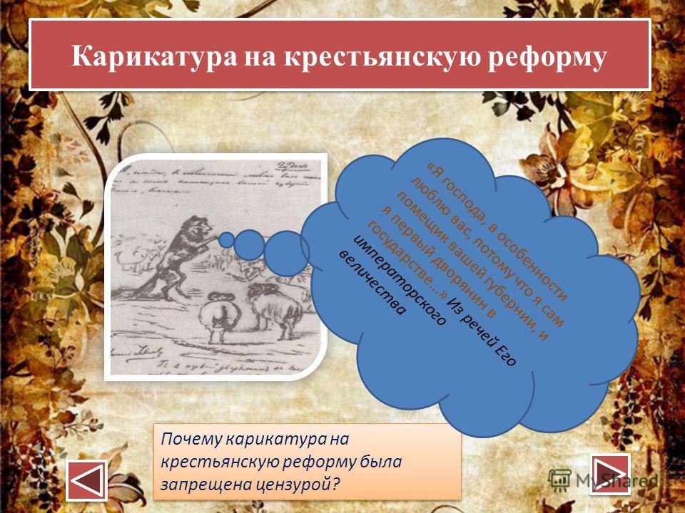 Карикатура на крестьянскую реформу Почему карикатура на крестьянскую реформу была запрещена цензурой? «Я господа, в особенности люблю вас, потому что я сам помещик вашей губернии, и я первый дворянин в государстве…» Из речей Его императорского величе