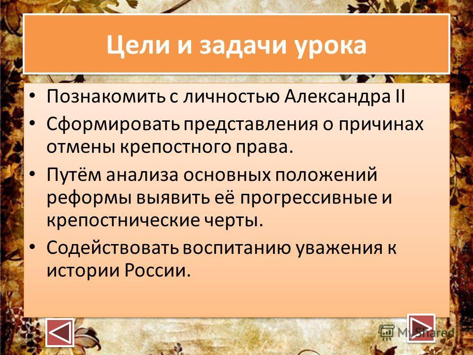 Цели и задачи урока Познакомить с личностью Александра II Сформировать представления о причинах отмены крепостного права. Путём анализа основных положений реформы выявить её прогрессивные и крепостнические черты. Содействовать воспитанию уважения к и