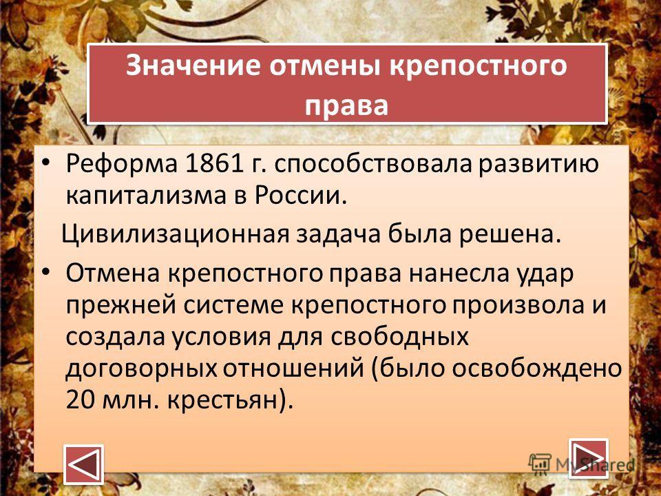 Значение отмены крепостного права Значение отмены крепостного права Реформа 1861 г. способствовала развитию капитализма в России. Цивилизационная задача была решена. Отмена крепостного права нанесла удар прежней системе крепостного произвола и создал