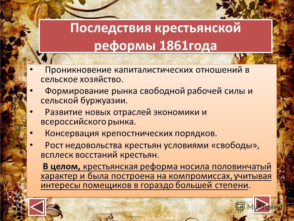 Последствия крестьянской реформы 1861 года Последствия крестьянской реформы 1861 года Проникновение капиталистических отношений в сельское хозяйство. Формирование рынка свободной рабочей силы и сельской буржуазии. Развитие новых отраслей экономики и