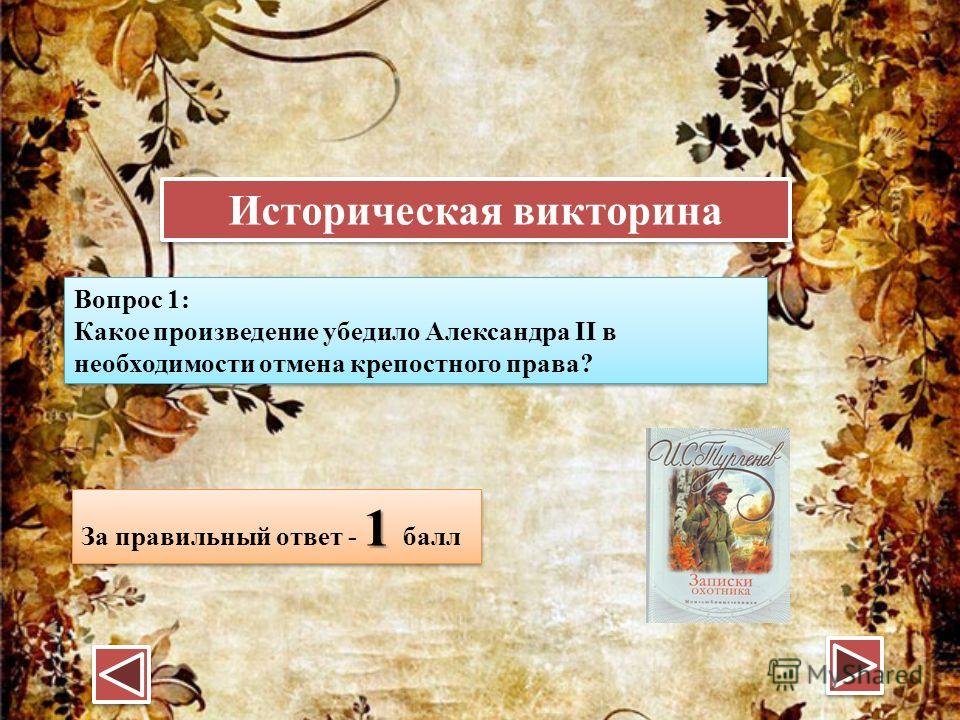 Историческая викторина Вопрос 1: Какое произведение убедило Александра II в необходимости отмена крепостного права? Вопрос 1: Какое произведение убедило Александра II в необходимости отмена крепостного права? 1 За правильный ответ - 1 балл