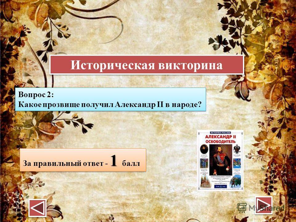 Вопрос 2: Какое прозвище получил Александр II в народе? Вопрос 2: Какое прозвище получил Александр II в народе? 1 За правильный ответ - 1 балл Историческая викторина