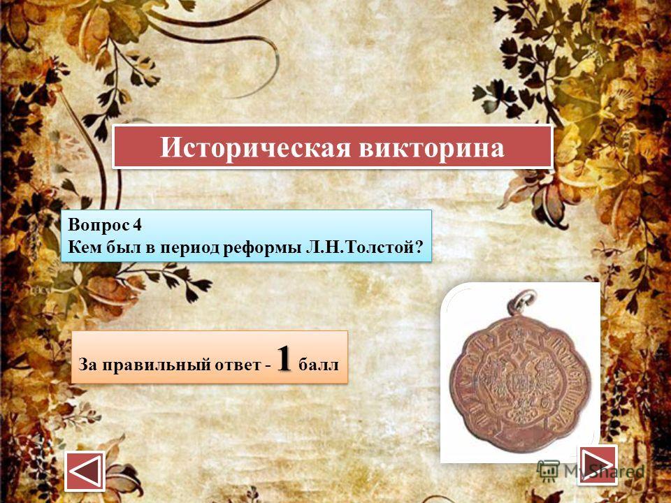 Вопрос 4 Кем был в период реформы Л.Н.Толстой? Вопрос 4 Кем был в период реформы Л.Н.Толстой? 1 За правильный ответ - 1 балл Историческая викторина