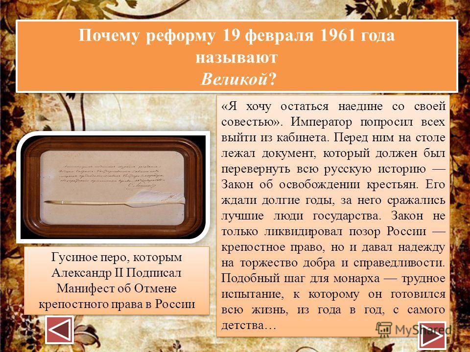 Почему реформу 19 февраля 1961 года называют Великой? Почему реформу 19 февраля 1961 года называют Великой? Гусиное перо, которым Александр II Подписал Манифест об Отмене крепостного права в России «Я хочу остаться наедине со своей совестью». Императ