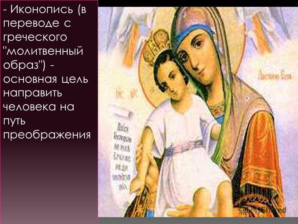 - Иконопись (в переводе с греческого молитвенный образ) - основная цель направить человека на путь преображения