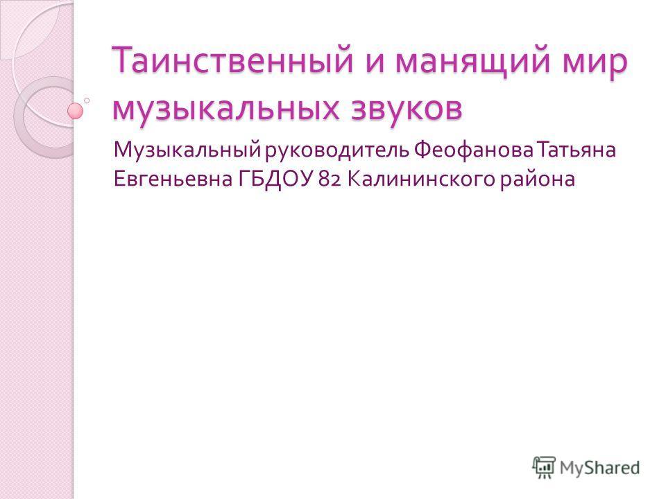 Таинственный и манящий мир музыкальных звуков Музыкальный руководитель Феофанова Татьяна Евгеньевна ГБДОУ 82 Калининского района