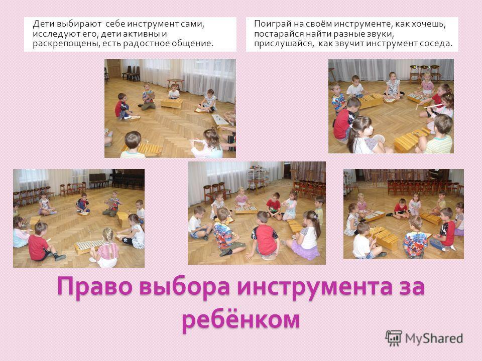 Право выбора инструмента за ребёнком Дети выбирают себе инструмент сами, исследуют его, дети активны и раскрепощены, есть радостное общение. Поиграй на своём инструменте, как хочешь, постарайся найти разные звуки, прислушайся, как звучит инструмент с