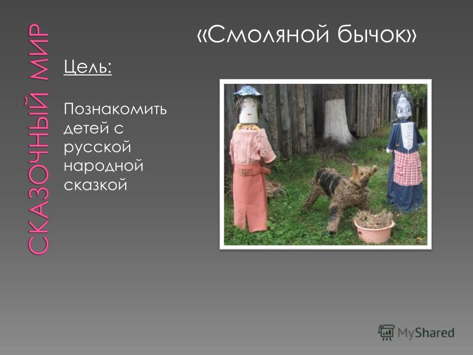 Цель: Познакомить детей с русской народной сказкой «Смоляной бычок»