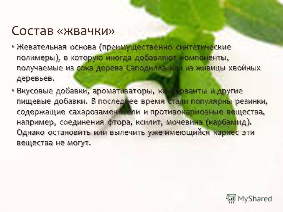 Состав «жвачки» Жевательная основа (преимущественно синтетические полимеры), в которую иногда добавляют компоненты, получаемые из сока дерева Саподилла или из живицы хвойных деревьев. Жевательная основа (преимущественно синтетические полимеры), в кот