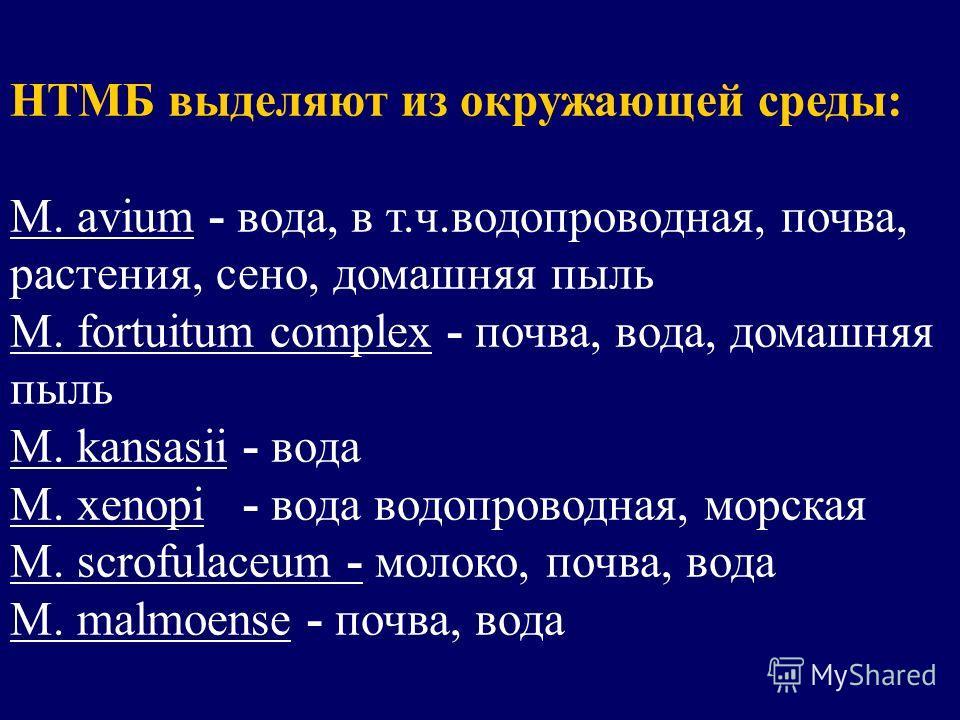 НТМБ выделяют из окружающей среды: M. avium - вода, в т.ч.водопроводная, почва, растения, сено, домашняя пыль M. fortuitum complex - почва, вода, домашняя пыль M. kansasii - вода M. xenopi - вода водопроводная, морская M. scrofulaceum - молоко, почва