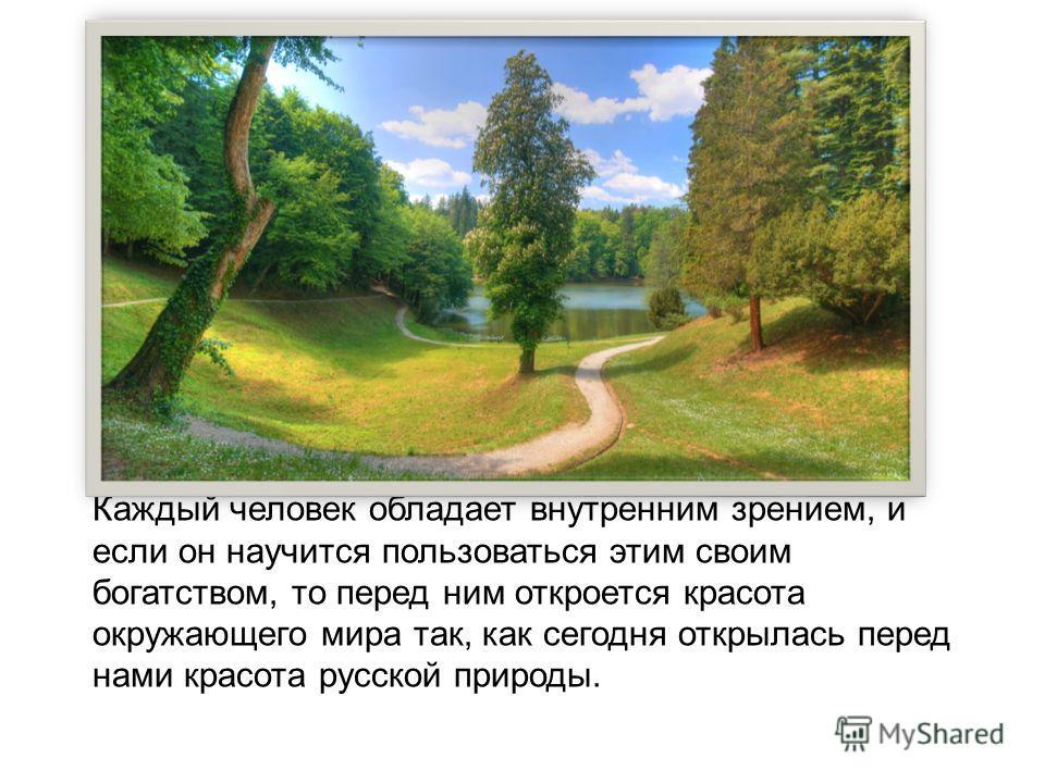 Каждый человек обладает внутренним зрением, и если он научится пользоваться этим своим богатством, то перед ним откроется красота окружающего мира так, как сегодня открылась перед нами красота русской природы.
