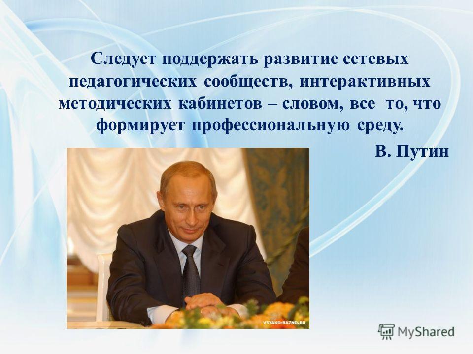 Следует поддержать развитие сетевых педагогических сообществ, интерактивных методических кабинетов – словом, все то, что формирует профессиональную среду. В. Путин