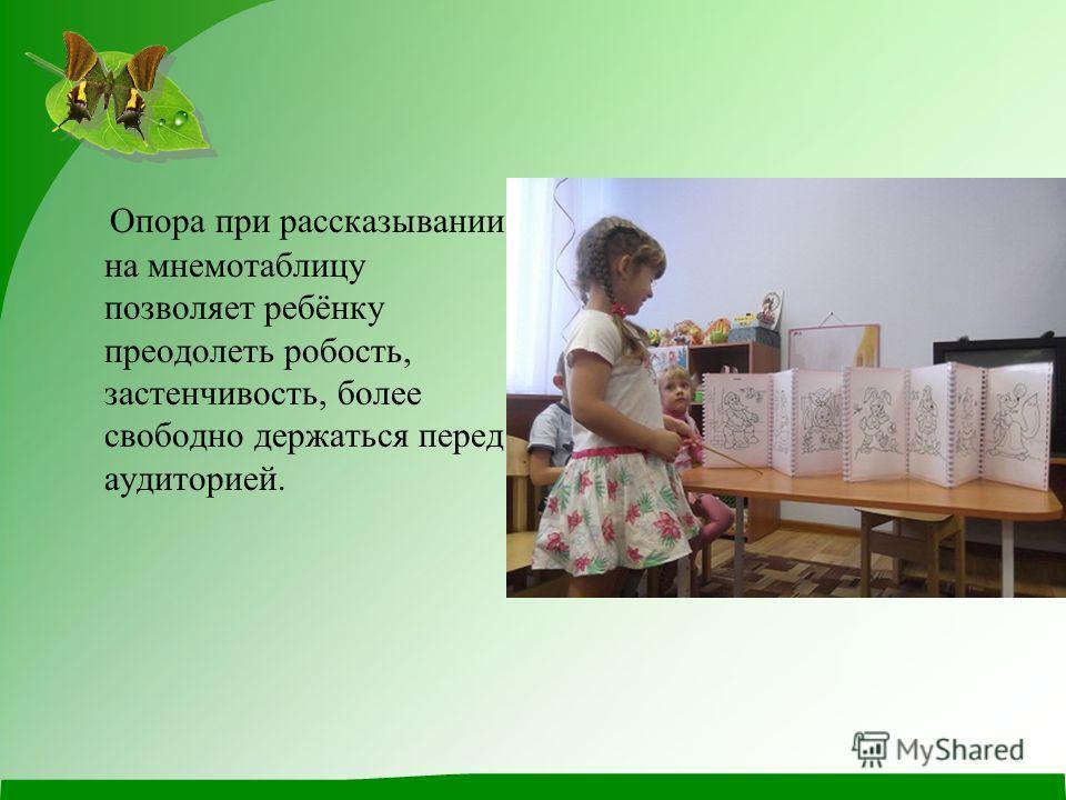 Опора при рассказывании на мнемотаблицу позволяет ребёнку преодолеть робость, застенчивость, более свободно держаться перед аудиторией.