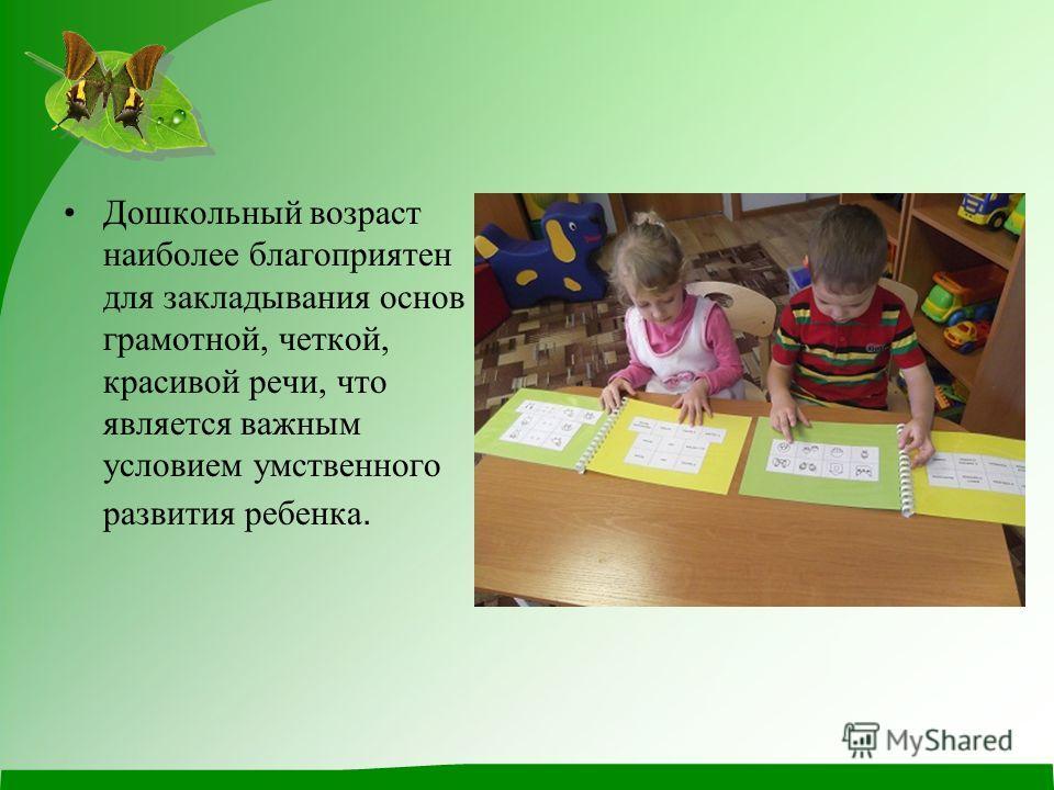 Дошкольный возраст наиболее благоприятен для закладывания основ грамотной, четкой, красивой речи, что является важным условием умственного развития ребенка.