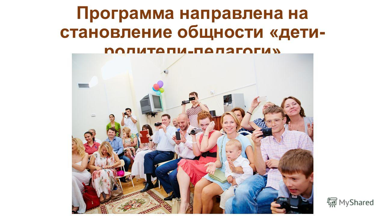 Программа направлена на становление общности «дети- родители-педагоги»