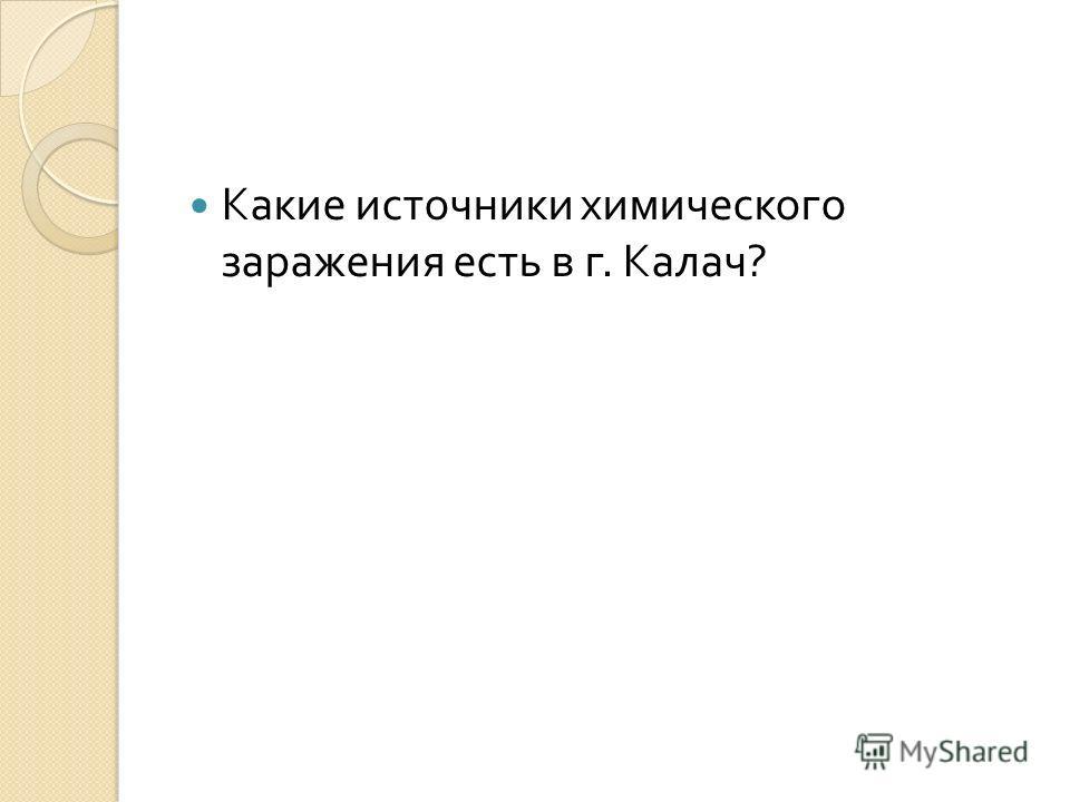 Какие источники химического заражения есть в г. Калач ?