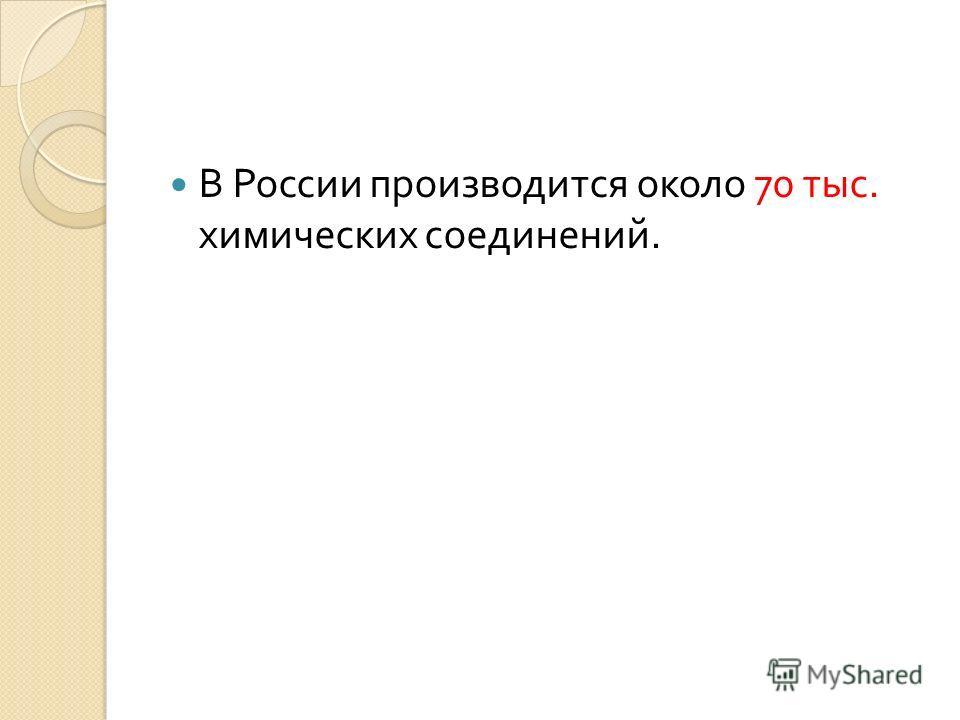 В России производится около 70 тыс. химических соединений.