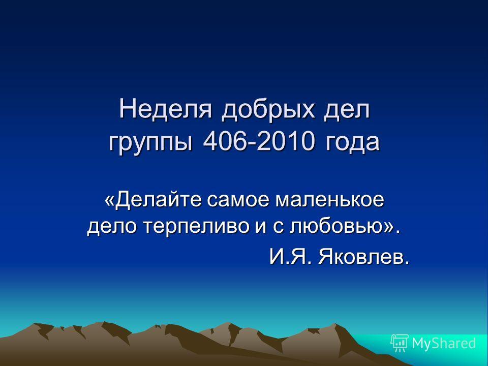 «Делайте самое маленькое дело терпеливо и с любовью». И.Я. Яковлев. Неделя добрых дел группы 406-2010 года