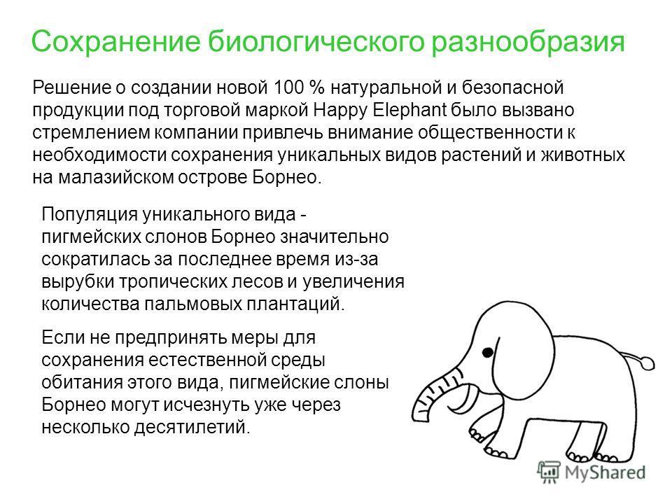 Сохранение биологического разнообразия Решение о создании новой 100 % натуральной и безопасной продукции под торговой маркой Happy Elephant было вызвано стремлением компании привлечь внимание общественности к необходимости сохранения уникальных видов