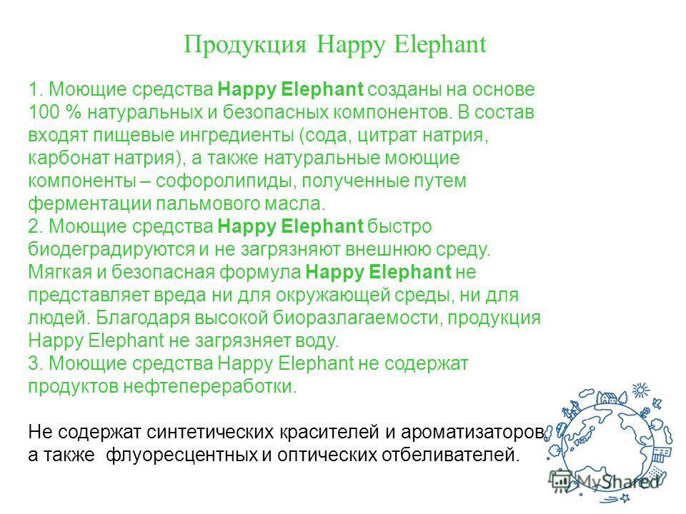 Продукция Happy Elephant 1. Моющие средства Happy Elephant созданы на основе 100 % натуральных и безопасных компонентов. В состав входят пищевые ингредиенты (сода, цитрат натрия, карбонат натрия), а также натуральные моющие компоненты – софоролипиды,