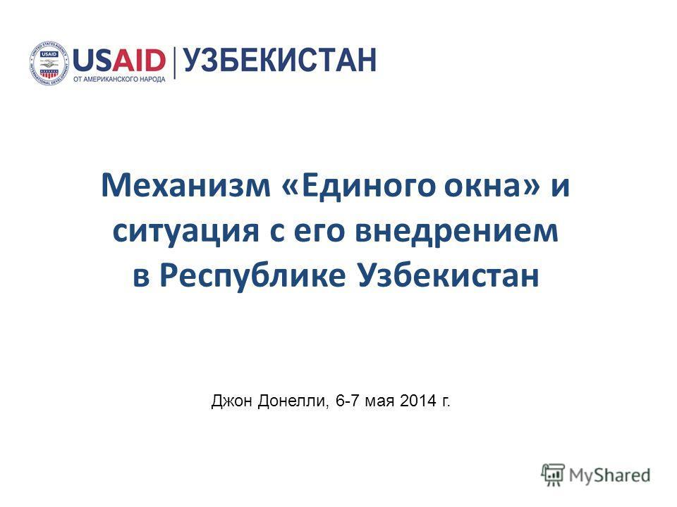 Механизм «Единого окна» и ситуация с его внедрением в Республике Узбекистан Джон Донелли, 6-7 мая 2014 г.