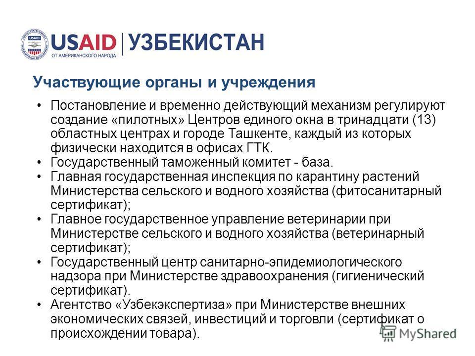 Участвующие органы и учреждения Постановление и временно действующий механизм регулируют создание «пилотных» Центров единого окна в тринадцати (13) областных центрах и городе Ташкенте, каждый из которых физически находится в офисах ГТК. Государственн