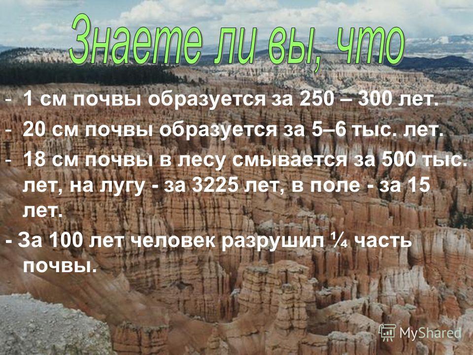 -1 см почвы образуется за 250 – 300 лет. -20 см почвы образуется за 5–6 тыс. лет. -18 см почвы в лесу смывается за 500 тыс. лет, на лугу - за 3225 лет, в поле - за 15 лет. - За 100 лет человек разрушил ¼ часть почвы.