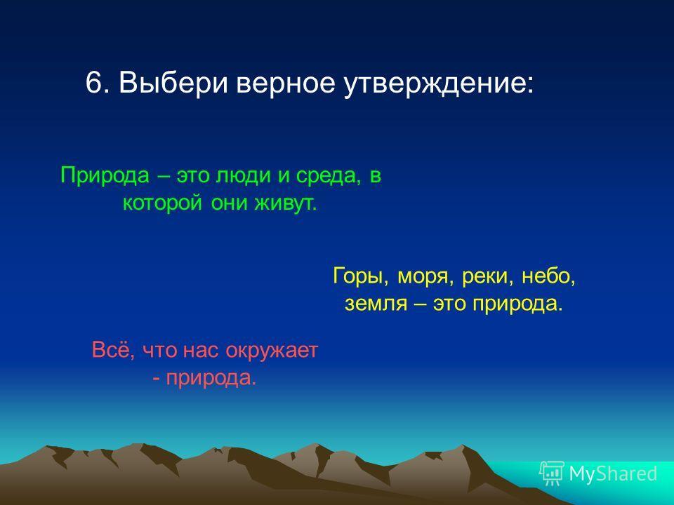6. Выбери верное утверждение: Природа – это люди и среда, в которой они живут. Горы, моря, реки, небо, земля – это природа. Всё, что нас окружает - природа.
