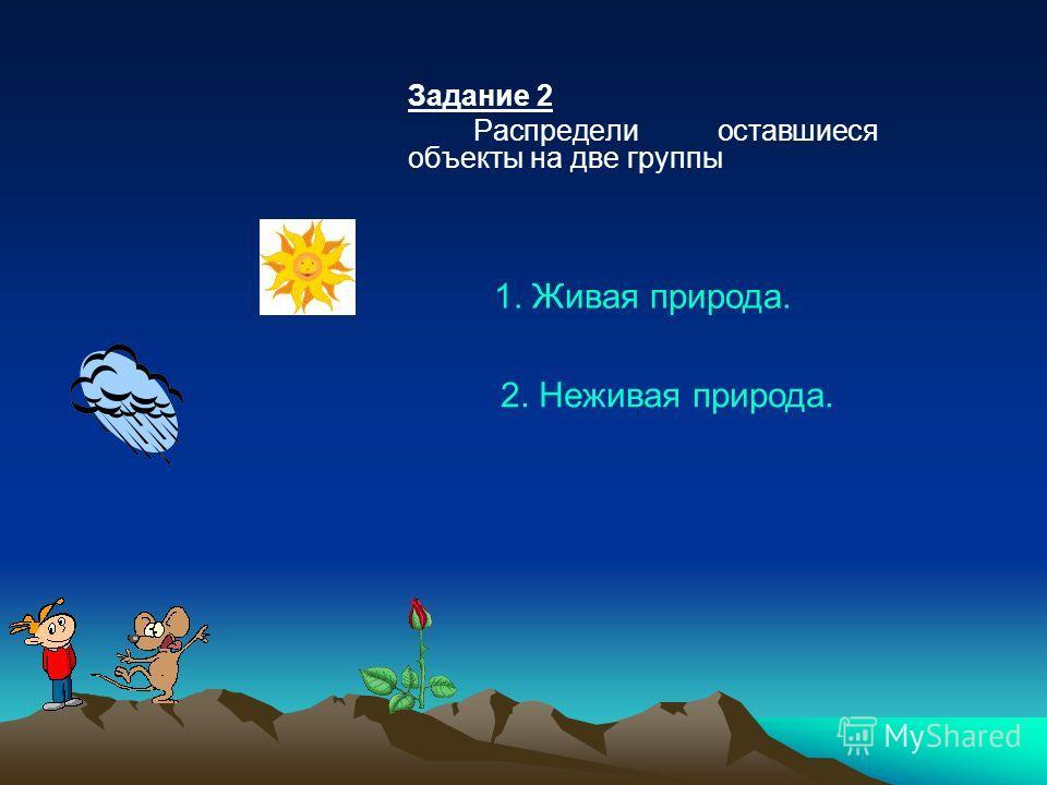 Задание 2 Распредели оставшиеся объекты на две группы 1. Живая природа. 2. Неживая природа.