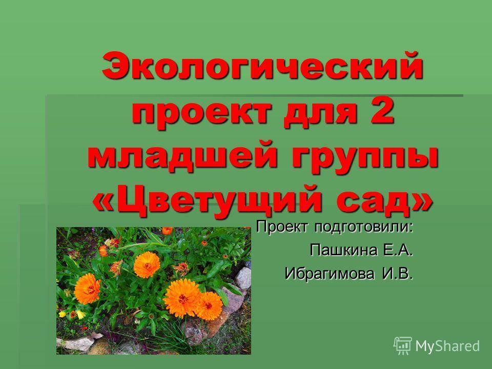 Экологический проект для 2 младшей группы «Цветущий сад» Проект подготовили: Пашкина Е.А. Ибрагимова И.В.