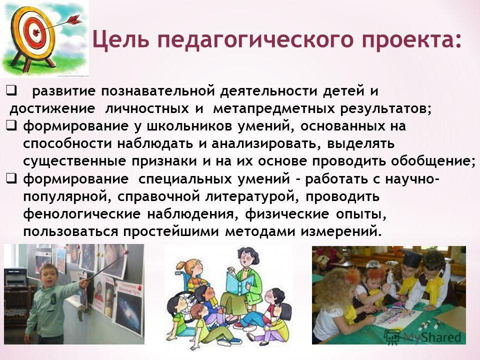 Цель педагогического проекта: развитие познавательной деятельности детей и достижение личностных и метапредметных результатов; формирование у школьников умений, основанных на способности наблюдать и анализировать, выделять существенные признаки и на