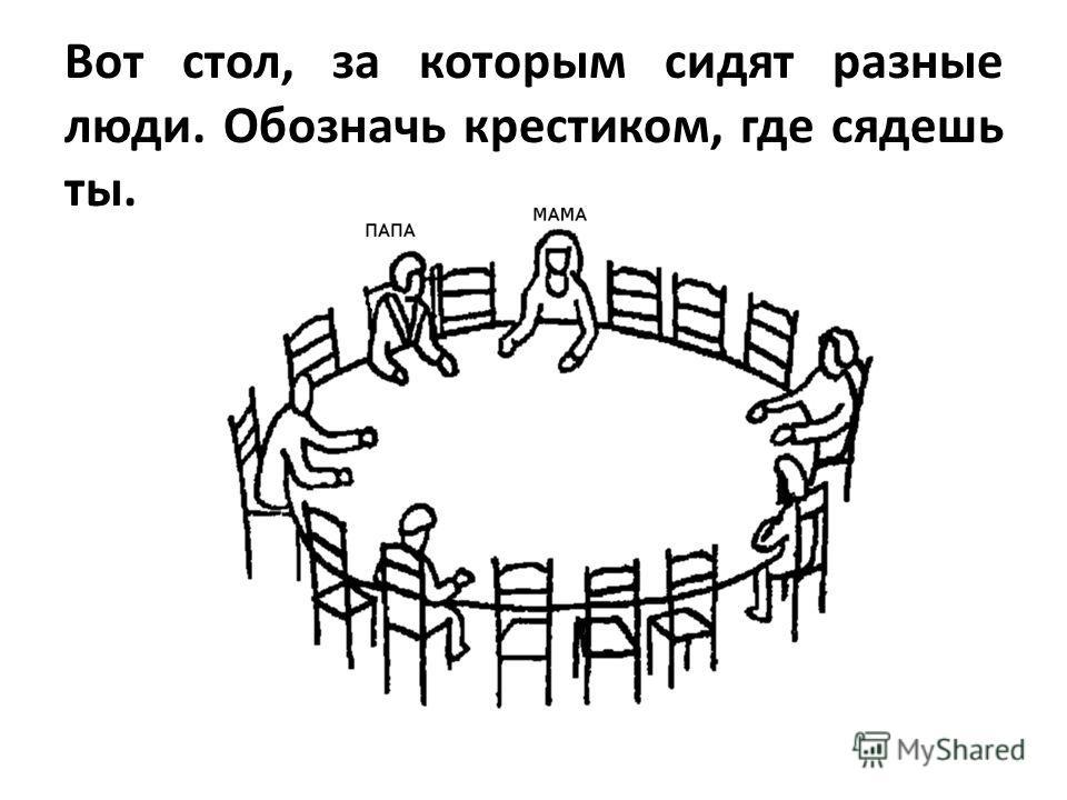 Вот стол, за которым сидят разные люди. Обозначь крестиком, где сядешь ты.