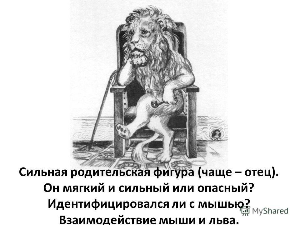 Сильная родительская фигура (чаще – отец). Он мягкий и сильный или опасный? Идентифицировался ли с мышью? Взаимодействие мыши и льва.