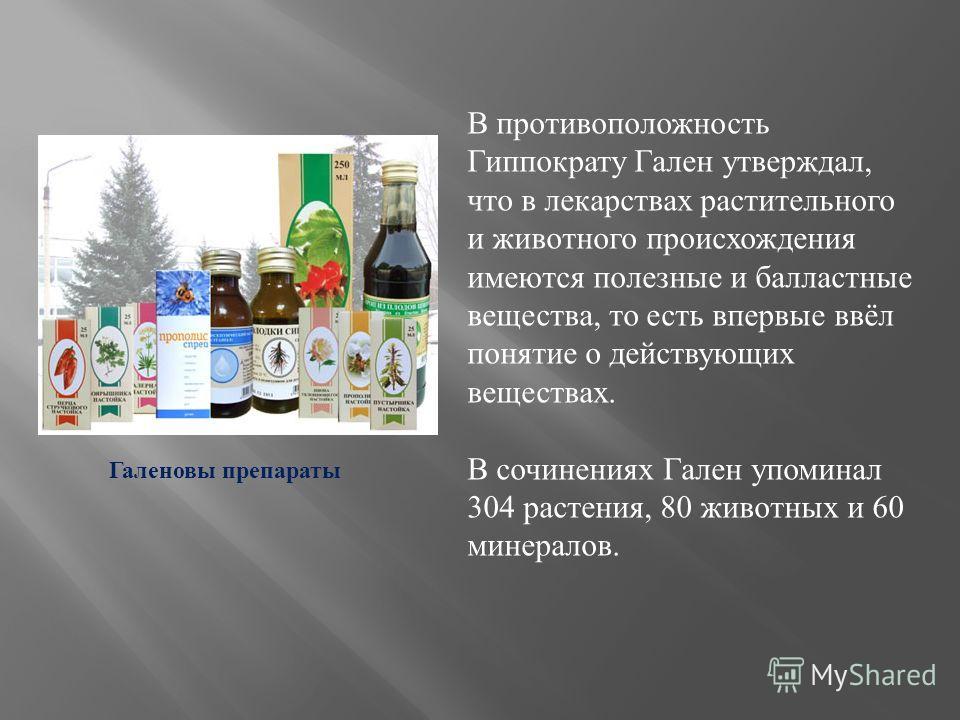 В противоположность Гиппократу Гален утверждал, что в лекарствах растительного и животного происхождения имеются полезные и балластные вещества, то есть впервые ввёл понятие о действующих веществах. В сочинениях Гален упоминал 304 растения, 80 животн