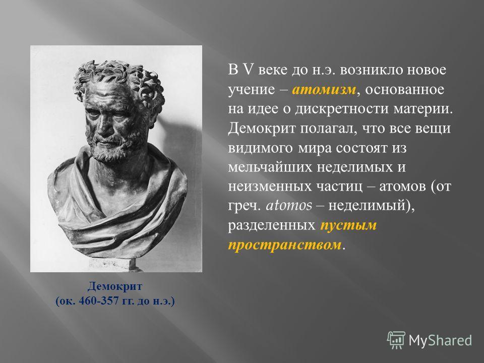 В V веке до н.э. возникло новое учение – атомизм, основанное на идее о дискретности материи. Демокрит полагал, что все вещи видимого мира состоят из мельчайших неделимых и неизменных частиц – атомов (от греч. а tomos – неделимый), разделенных пустым